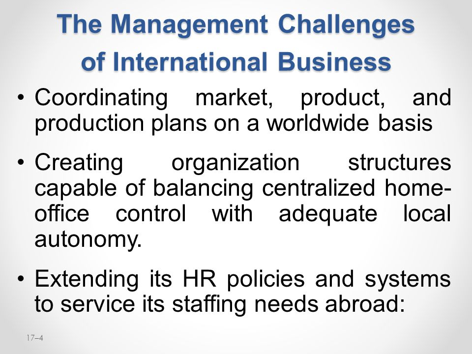 17–4 The Management Challenges of International Business Coordinating market, product, and production plans on a worldwide basis Creating organization