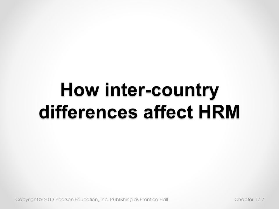 How inter-country differences affect HRM Copyright © 2013 Pearson Education, Inc. Publishing as Prentice HallChapter 17-7