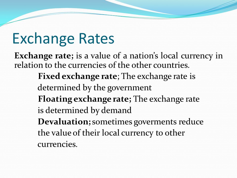 Exchange Rates Exchange rate; is a value of a nation's local currency in relation to the currencies of the other countries. Fixed exchange rate; The e