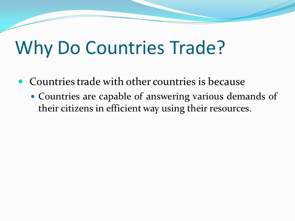 Why Do Countries Trade? Countries trade with other countries is because Countries are capable of answering various demands of their citizens in effici