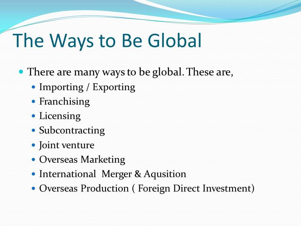 The Ways to Be Global There are many ways to be global. These are, Importing / Exporting Franchising Licensing Subcontracting Joint venture Overseas M
