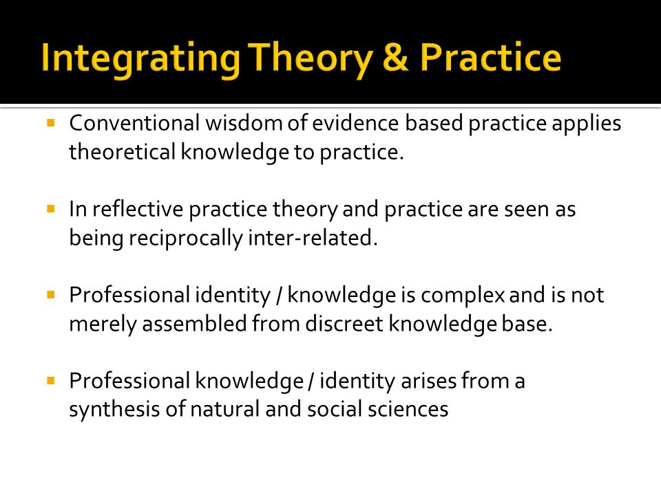  Conventional wisdom of evidence based practice applies theoretical knowledge to practice.