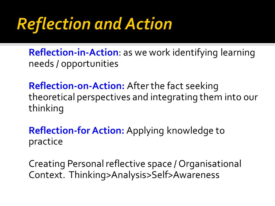 Reflection-in-Action: as we work identifying learning needs / opportunities Reflection-on-Action: After the fact seeking theoretical perspectives and integrating them into our thinking Reflection-for Action: Applying knowledge to practice Creating Personal reflective space / Organisational Context.
