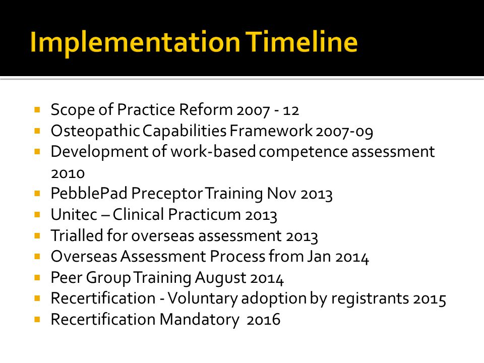  Scope of Practice Reform 2007 - 12  Osteopathic Capabilities Framework 2007-09  Development of work-based competence assessment 2010  PebblePad Preceptor Training Nov 2013  Unitec – Clinical Practicum 2013  Trialled for overseas assessment 2013  Overseas Assessment Process from Jan 2014  Peer Group Training August 2014  Recertification - Voluntary adoption by registrants 2015  Recertification Mandatory 2016