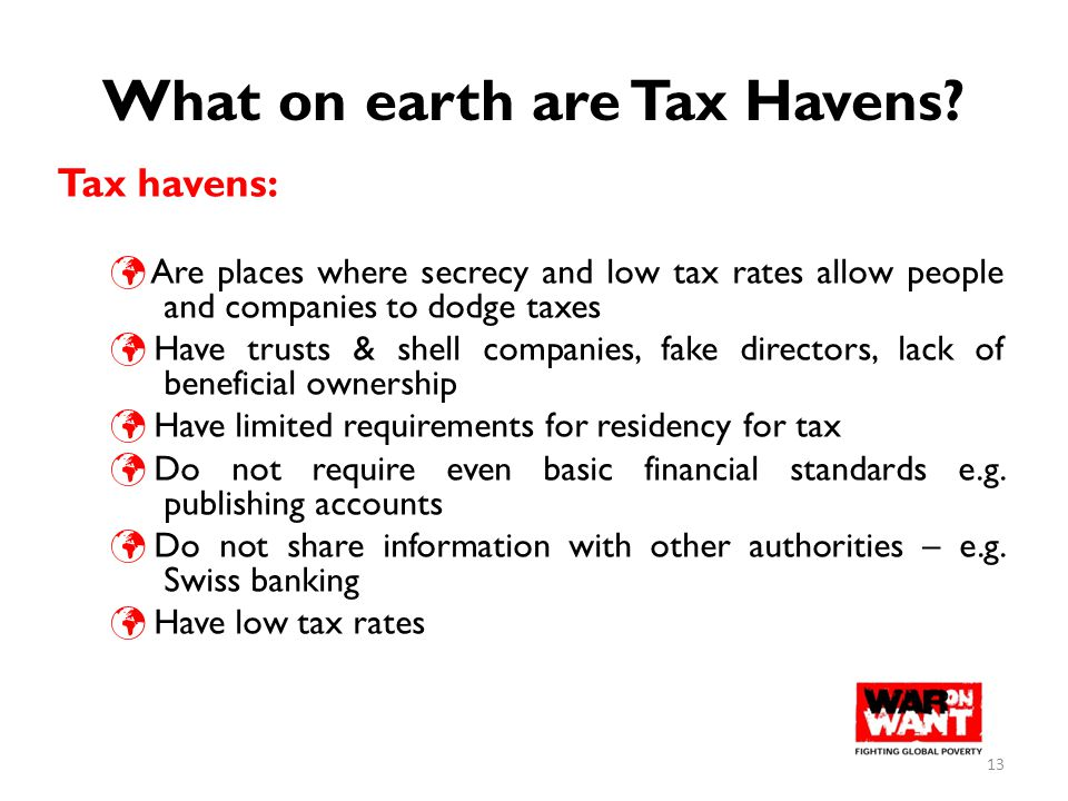 What on earth are Tax Havens? Tax havens: Are places where secrecy and low tax rates allow people and companies to dodge taxes Have trusts & shell com