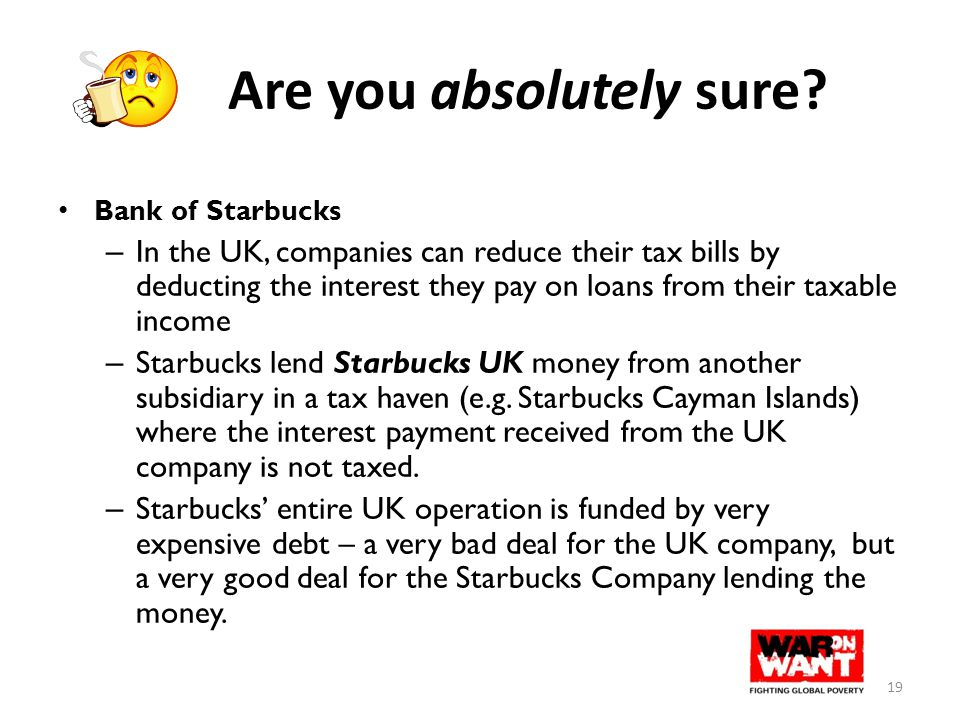 Are you absolutely sure? Bank of Starbucks – In the UK, companies can reduce their tax bills by deducting the interest they pay on loans from their ta