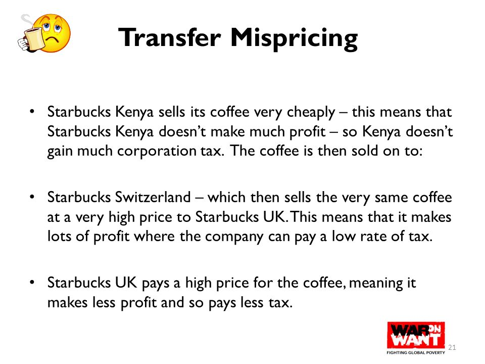 Transfer Mispricing Starbucks Kenya sells its coffee very cheaply – this means that Starbucks Kenya doesn't make much profit – so Kenya doesn't gain m