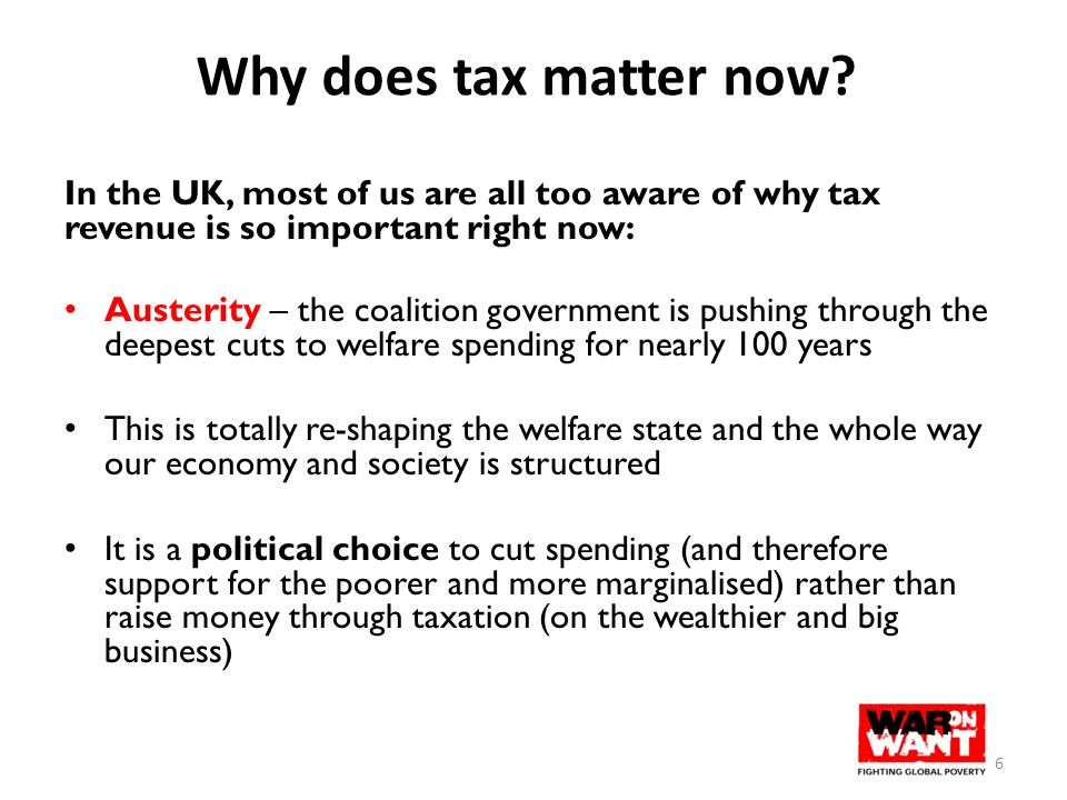 Why does tax matter now? In the UK, most of us are all too aware of why tax revenue is so important right now: Austerity – the coalition government is