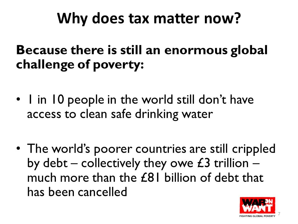 Why does tax matter now? Because there is still an enormous global challenge of poverty: 1 in 10 people in the world still don't have access to clean