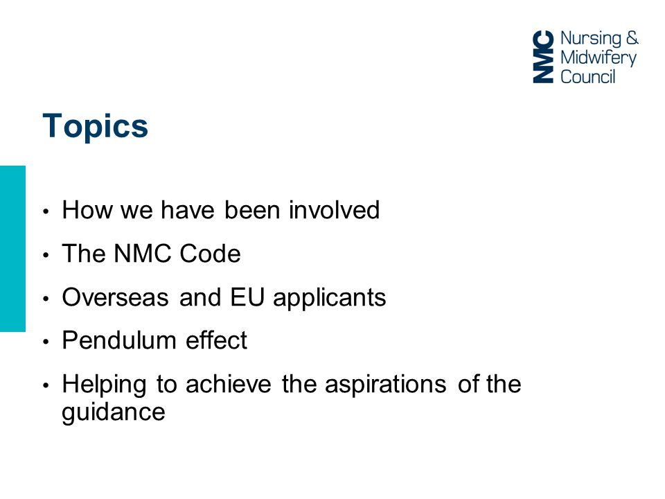 Topics How we have been involved The NMC Code Overseas and EU applicants Pendulum effect Helping to achieve the aspirations of the guidance