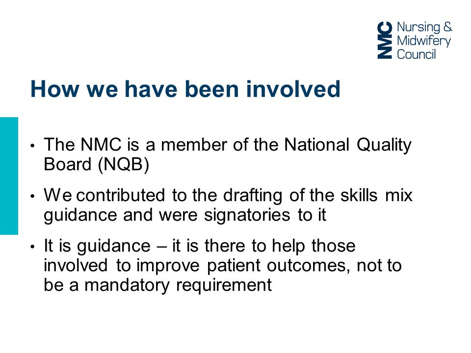 How we have been involved The NMC is a member of the National Quality Board (NQB) We contributed to the drafting of the skills mix guidance and were signatories to it It is guidance – it is there to help those involved to improve patient outcomes, not to be a mandatory requirement