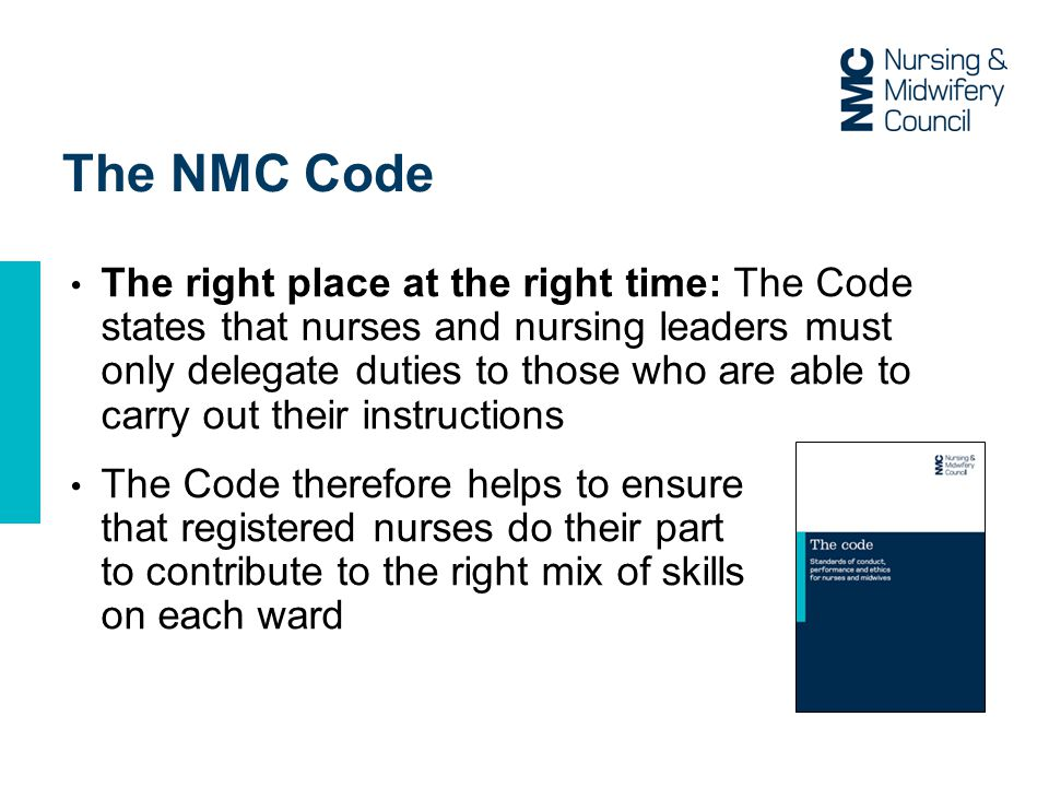 The NMC Code The right place at the right time: The Code states that nurses and nursing leaders must only delegate duties to those who are able to carry out their instructions The Code therefore helps to ensure that registered nurses do their part to contribute to the right mix of skills on each ward