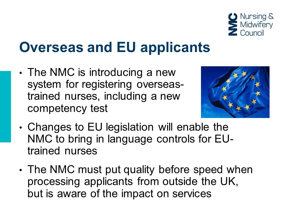 Overseas and EU applicants The NMC is introducing a new system for registering overseas- trained nurses, including a new competency test Changes to EU legislation will enable the NMC to bring in language controls for EU- trained nurses The NMC must put quality before speed when processing applicants from outside the UK, but is aware of the impact on services