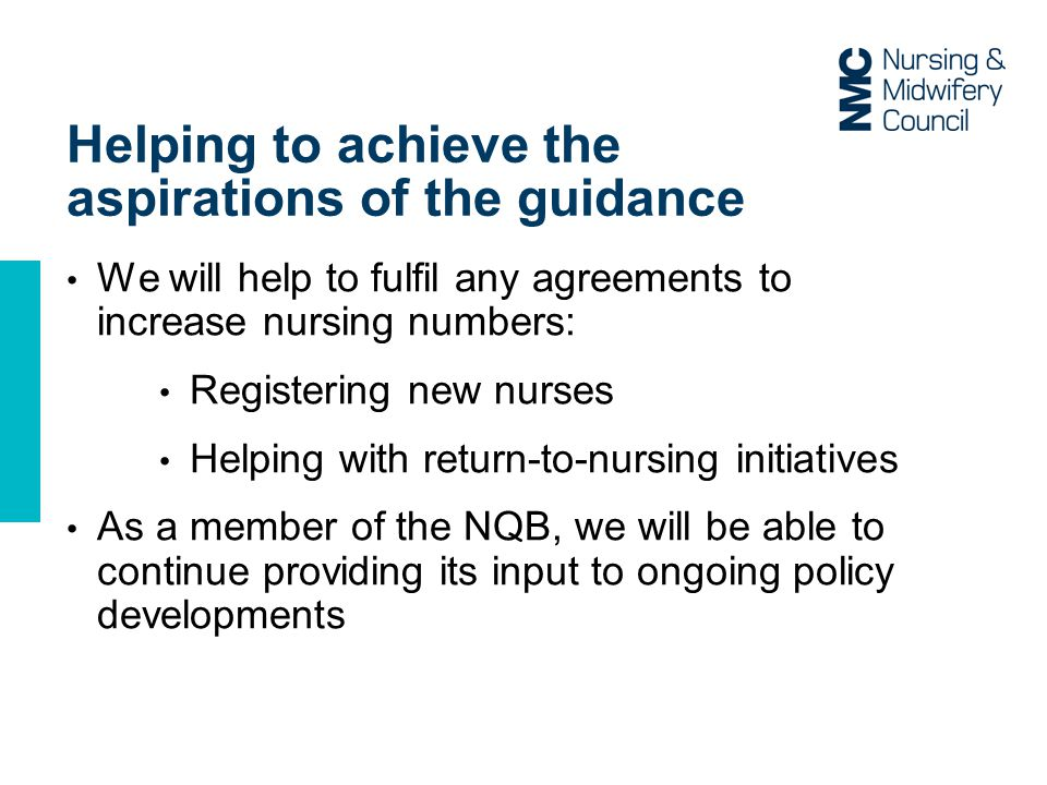Helping to achieve the aspirations of the guidance We will help to fulfil any agreements to increase nursing numbers: Registering new nurses Helping with return-to-nursing initiatives As a member of the NQB, we will be able to continue providing its input to ongoing policy developments