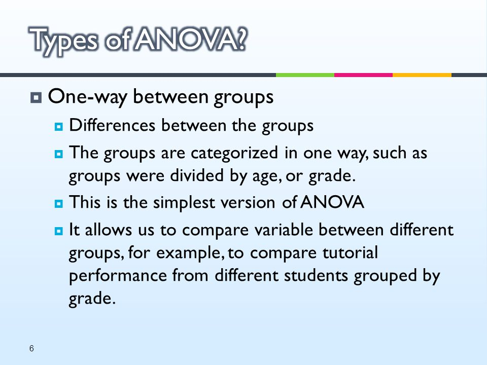  One-way between groups  Differences between the groups  The groups are categorized in one way, such as groups were divided by age, or grade.