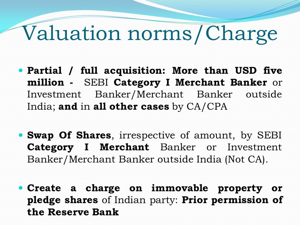 Valuation norms/Charge Partial / full acquisition: More than USD five million - SEBI Category I Merchant Banker or Investment Banker/Merchant Banker outside India; and in all other cases by CA/CPA Swap Of Shares, irrespective of amount, by SEBI Category I Merchant Banker or Investment Banker/Merchant Banker outside India (Not CA).