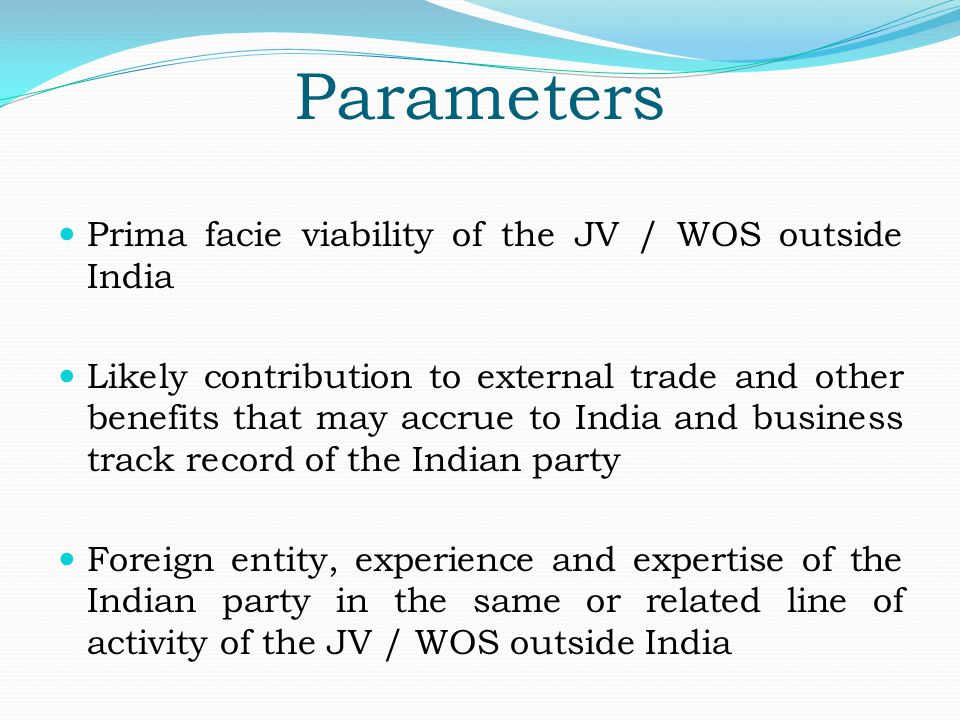 Parameters Prima facie viability of the JV / WOS outside India Likely contribution to external trade and other benefits that may accrue to India and business track record of the Indian party Foreign entity, experience and expertise of the Indian party in the same or related line of activity of the JV / WOS outside India