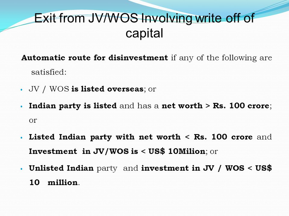 Exit from JV/WOS Involving write off of capital Automatic route for disinvestment if any of the following are satisfied: JV / WOS is listed overseas ; or Indian party is listed and has a net worth > Rs.