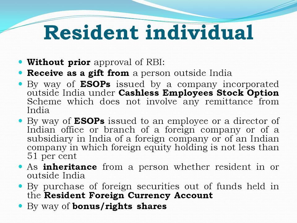 Resident individual Without prior approval of RBI: Receive as a gift from a person outside India By way of ESOPs issued by a company incorporated outside India under Cashless Employees Stock Option Scheme which does not involve any remittance from India By way of ESOPs issued to an employee or a director of Indian office or branch of a foreign company or of a subsidiary in India of a foreign company or of an Indian company in which foreign equity holding is not less than 51 per cent As inheritance from a person whether resident in or outside India By purchase of foreign securities out of funds held in the Resident Foreign Currency Account By way of bonus/rights shares