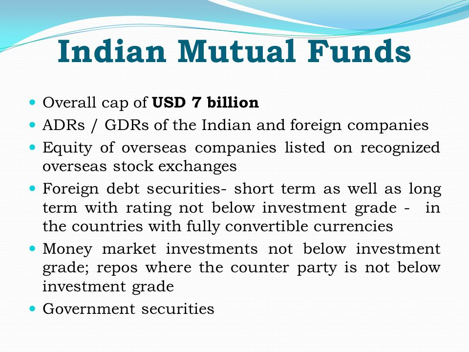 Indian Mutual Funds Overall cap of USD 7 billion ADRs / GDRs of the Indian and foreign companies Equity of overseas companies listed on recognized overseas stock exchanges Foreign debt securities- short term as well as long term with rating not below investment grade - in the countries with fully convertible currencies Money market investments not below investment grade; repos where the counter party is not below investment grade Government securities