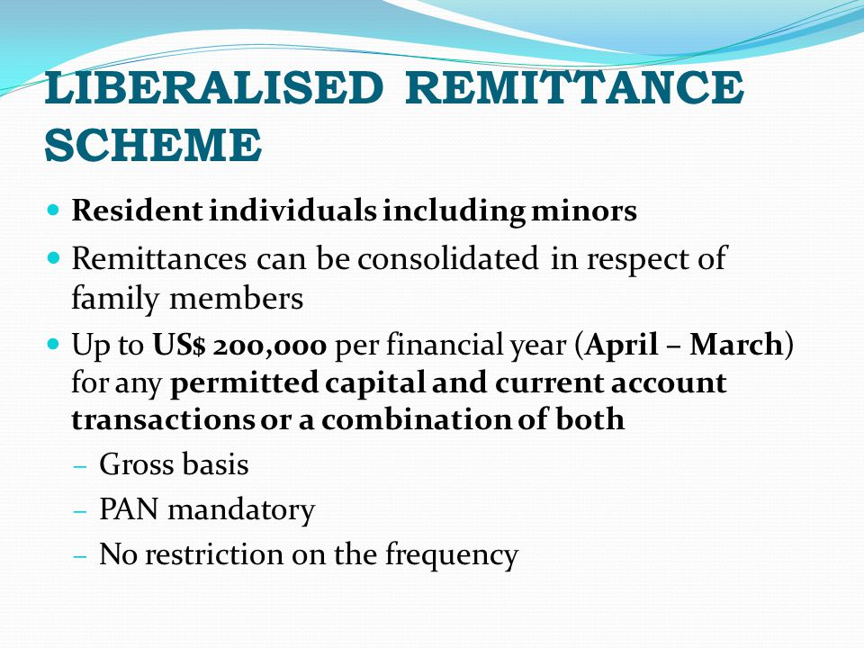 LIBERALISED REMITTANCE SCHEME Resident individuals including minors Remittances can be consolidated in respect of family members Up to US$ 200,000 per financial year (April – March) for any permitted capital and current account transactions or a combination of both – Gross basis – PAN mandatory – No restriction on the frequency
