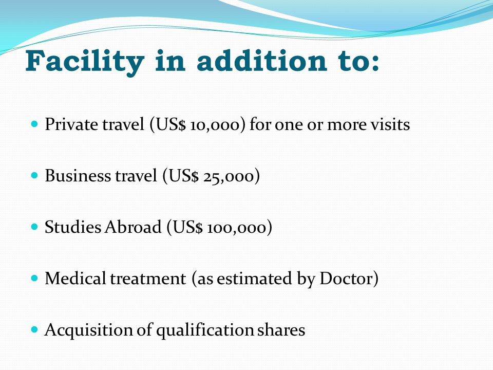 Facility in addition to: Private travel (US$ 10,000) for one or more visits Business travel (US$ 25,000) Studies Abroad (US$ 100,000) Medical treatment (as estimated by Doctor) Acquisition of qualification shares