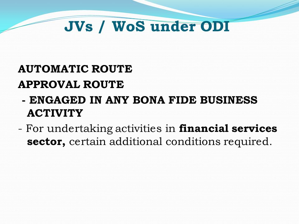 JVs / WoS under ODI AUTOMATIC ROUTE APPROVAL ROUTE - ENGAGED IN ANY BONA FIDE BUSINESS ACTIVITY - For undertaking activities in financial services sector, certain additional conditions required.