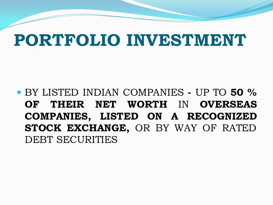 PORTFOLIO INVESTMENT BY LISTED INDIAN COMPANIES - UP TO 50 % OF THEIR NET WORTH IN OVERSEAS COMPANIES, LISTED ON A RECOGNIZED STOCK EXCHANGE, OR BY WAY OF RATED DEBT SECURITIES