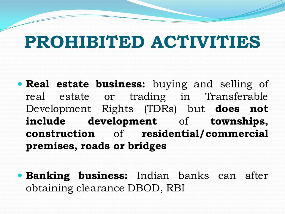 PROHIBITED ACTIVITIES Real estate business: buying and selling of real estate or trading in Transferable Development Rights (TDRs) but does not include development of townships, construction of residential/commercial premises, roads or bridges Banking business: Indian banks can after obtaining clearance DBOD, RBI