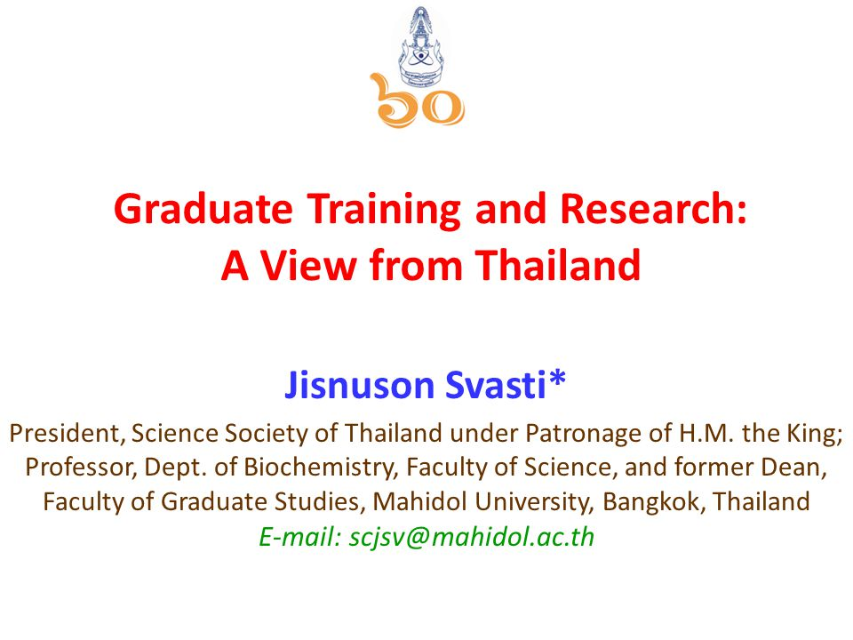 Graduate Training and Research: A View from Thailand Jisnuson Svasti* President, Science Society of Thailand under Patronage of H.M.