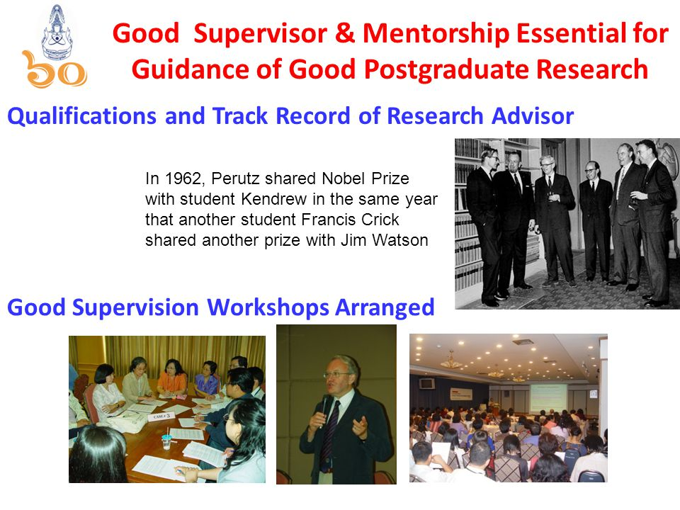 Good Supervisor & Mentorship Essential for Guidance of Good Postgraduate Research Good Supervision Workshops Arranged In 1962, Perutz shared Nobel Prize with student Kendrew in the same year that another student Francis Crick shared another prize with Jim Watson Qualifications and Track Record of Research Advisor