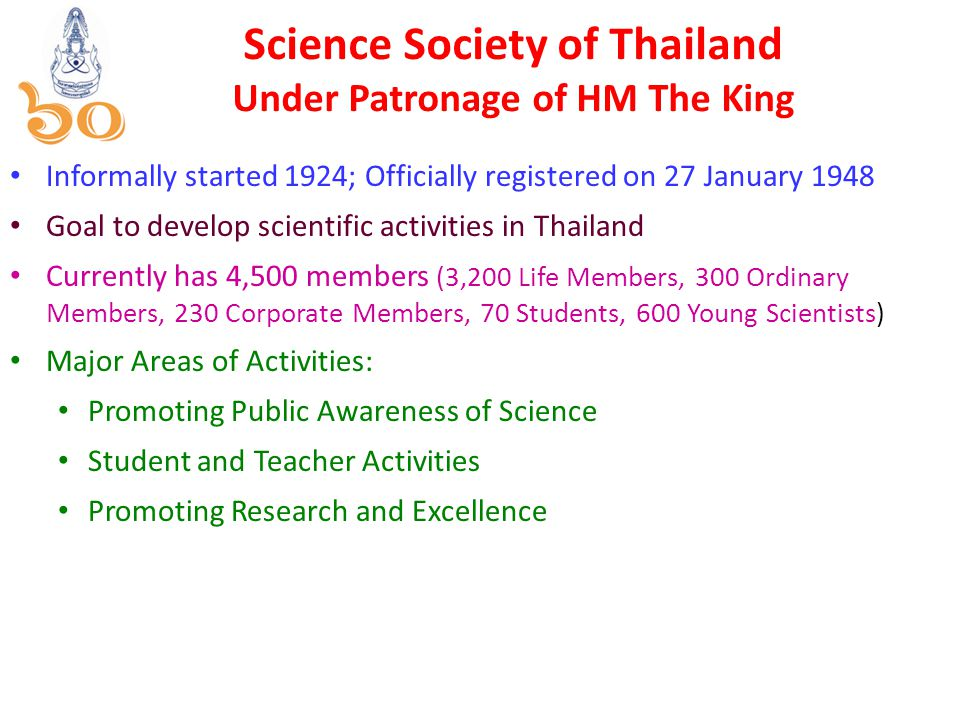 Science Society of Thailand Under Patronage of HM The King Informally started 1924; Officially registered on 27 January 1948 Goal to develop scientific activities in Thailand Currently has 4,500 members (3,200 Life Members, 300 Ordinary Members, 230 Corporate Members, 70 Students, 600 Young Scientists) Major Areas of Activities: Promoting Public Awareness of Science Student and Teacher Activities Promoting Research and Excellence