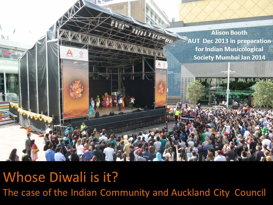 Whose Diwali is it? The case of the Indian Community and Auckland City Council Alison Booth AUT Dec 2013 in preparation for Indian Musicological Socie