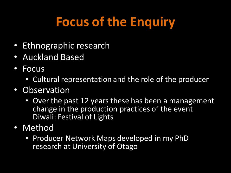 Focus of the Enquiry Ethnographic research Auckland Based Focus Cultural representation and the role of the producer Observation Over the past 12 years these has been a management change in the production practices of the event Diwali: Festival of Lights Method Producer Network Maps developed in my PhD research at University of Otago