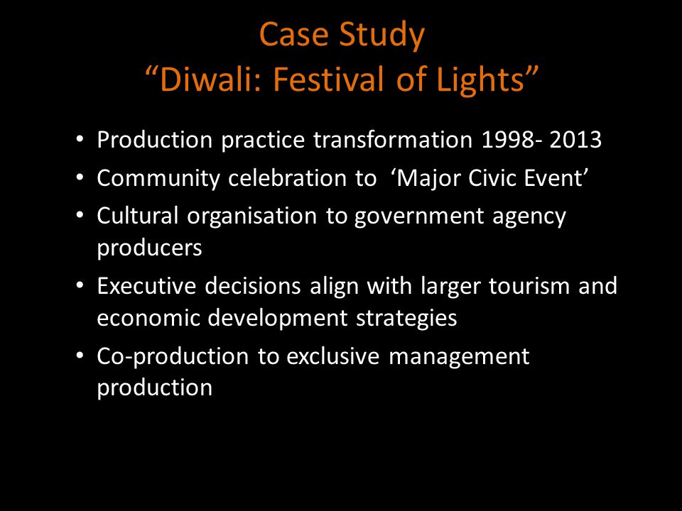 Case Study Diwali: Festival of Lights Production practice transformation 1998- 2013 Community celebration to 'Major Civic Event' Cultural organisation to government agency producers Executive decisions align with larger tourism and economic development strategies Co-production to exclusive management production