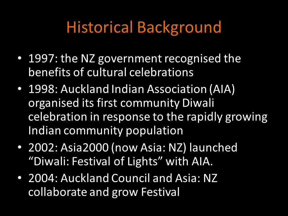 Historical Background 1997: the NZ government recognised the benefits of cultural celebrations 1998: Auckland Indian Association (AIA) organised its first community Diwali celebration in response to the rapidly growing Indian community population 2002: Asia2000 (now Asia: NZ) launched Diwali: Festival of Lights with AIA.