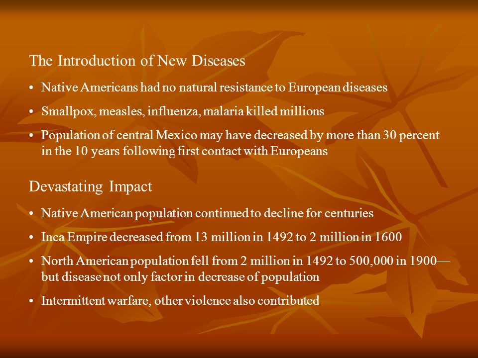 Devastating Impact Native American population continued to decline for centuries Inca Empire decreased from 13 million in 1492 to 2 million in 1600 North American population fell from 2 million in 1492 to 500,000 in 1900— but disease not only factor in decrease of population Intermittent warfare, other violence also contributed The Introduction of New Diseases Native Americans had no natural resistance to European diseases Smallpox, measles, influenza, malaria killed millions Population of central Mexico may have decreased by more than 30 percent in the 10 years following first contact with Europeans