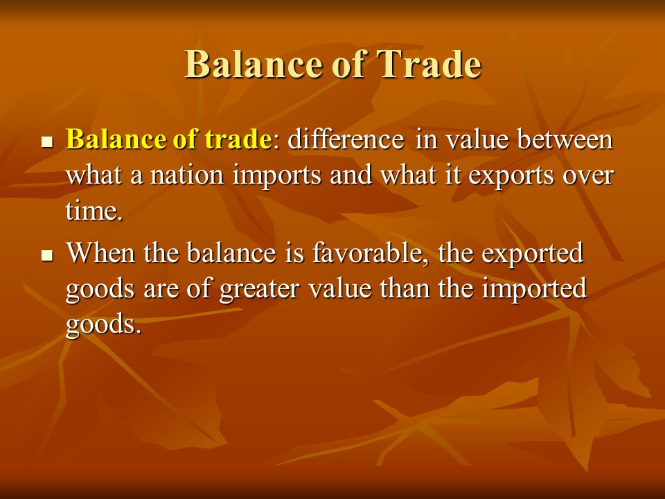 Balance of Trade Balance of trade: difference in value between what a nation imports and what it exports over time.