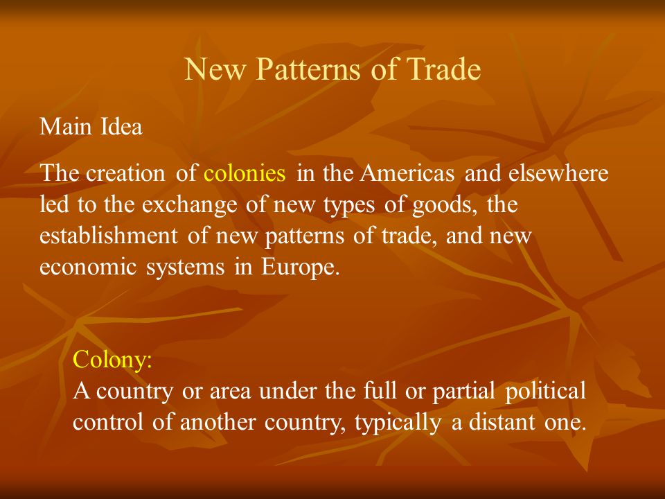 Main Idea The creation of colonies in the Americas and elsewhere led to the exchange of new types of goods, the establishment of new patterns of trade, and new economic systems in Europe.