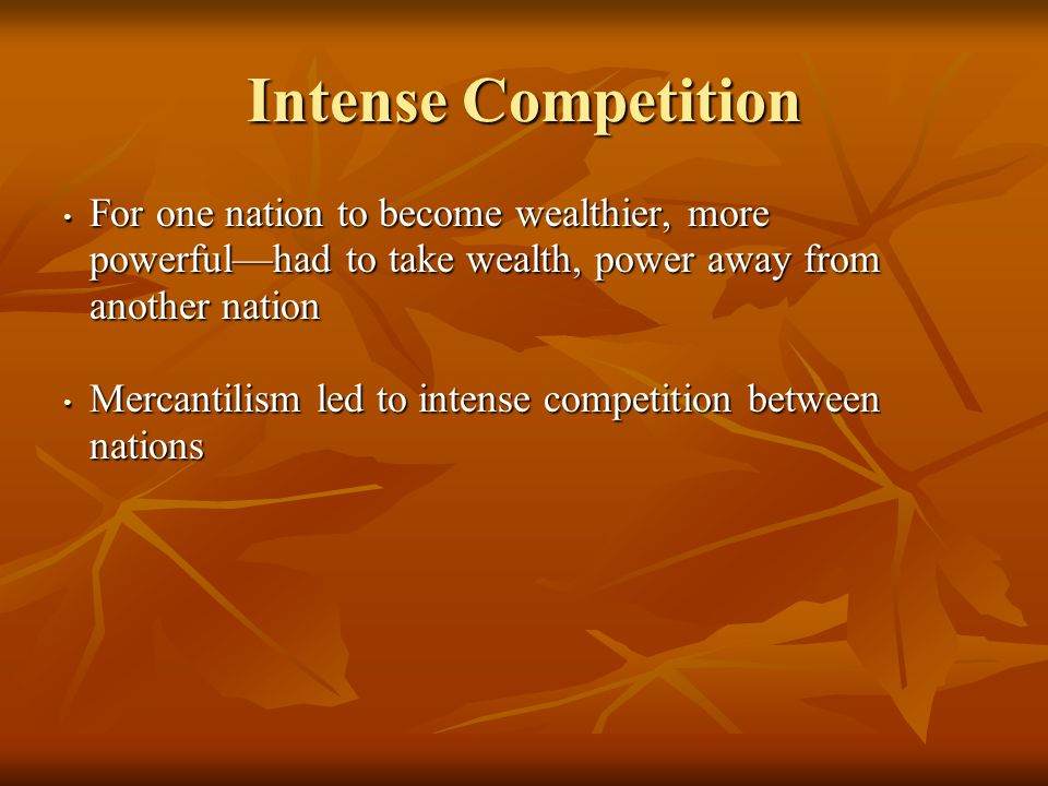 Intense Competition For one nation to become wealthier, more powerful—had to take wealth, power away from another nation For one nation to become wealthier, more powerful—had to take wealth, power away from another nation Mercantilism led to intense competition between nations Mercantilism led to intense competition between nations