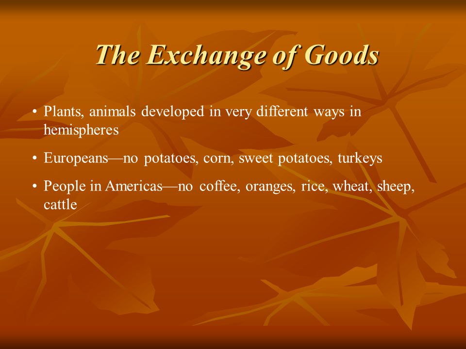 Plants, animals developed in very different ways in hemispheres Europeans—no potatoes, corn, sweet potatoes, turkeys People in Americas—no coffee, oranges, rice, wheat, sheep, cattle The Exchange of Goods