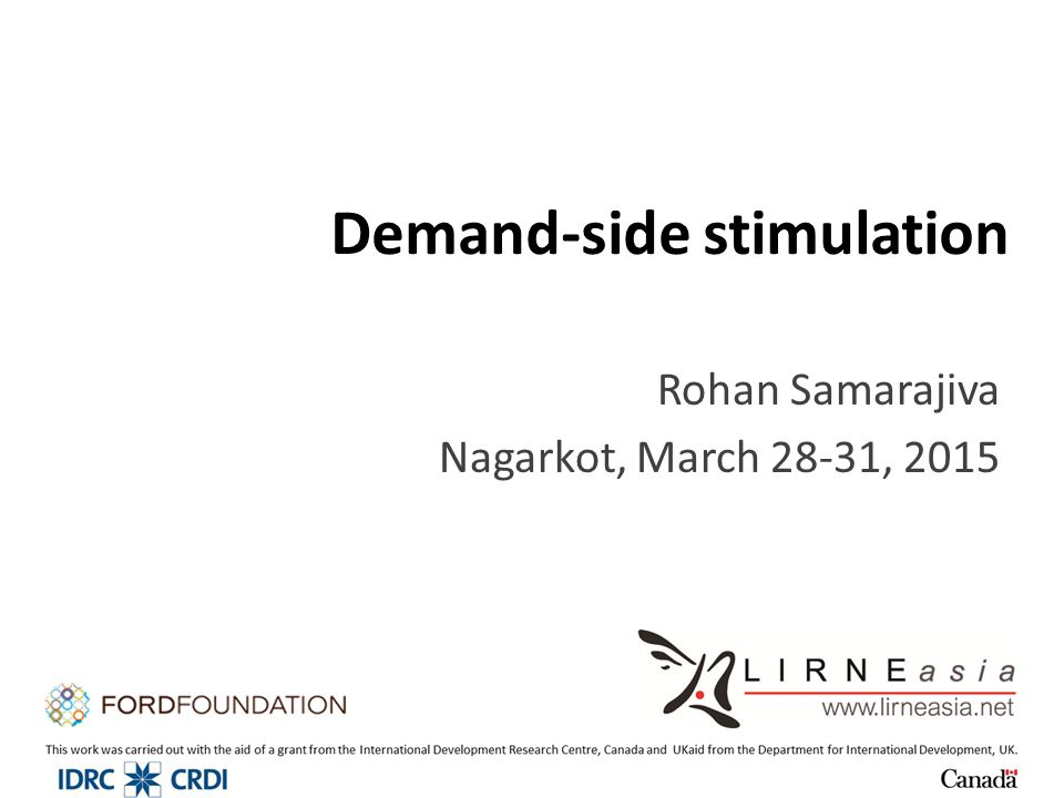 Demand-side stimulation Rohan Samarajiva Nagarkot, March 28-31, 2015