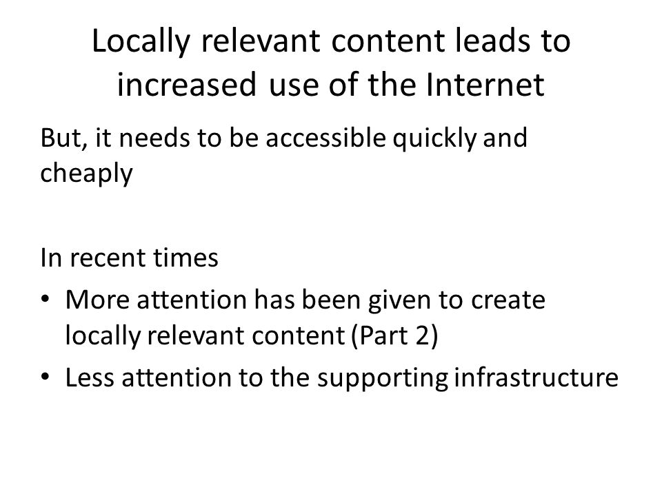 Content providers lack incentive to host locally Cheaper to host overseas (US / EU) The Internet makes virtual a reality (content does not HAVE to be hosted in close proximity to its users) However, Access becomes costly (E.g.