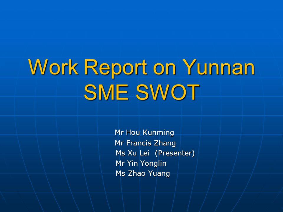 Work Report on Yunnan SME SWOT Mr Hou Kunming Mr Hou Kunming Mr Francis Zhang Mr Francis Zhang Ms Xu Lei (Presenter) Ms Xu Lei (Presenter) Mr Yin Yonglin Mr Yin Yonglin Ms Zhao Yuang Ms Zhao Yuang
