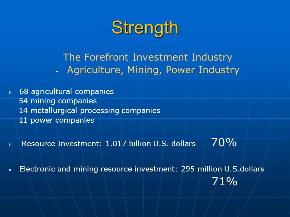Strength The Forefront Investment Industry - - Agriculture, Mining, Power Industry   68 agricultural companies 54 mining companies 14 metallurgical processing companies 11 power companies   Resource Investment: 1.017 billion U.S.