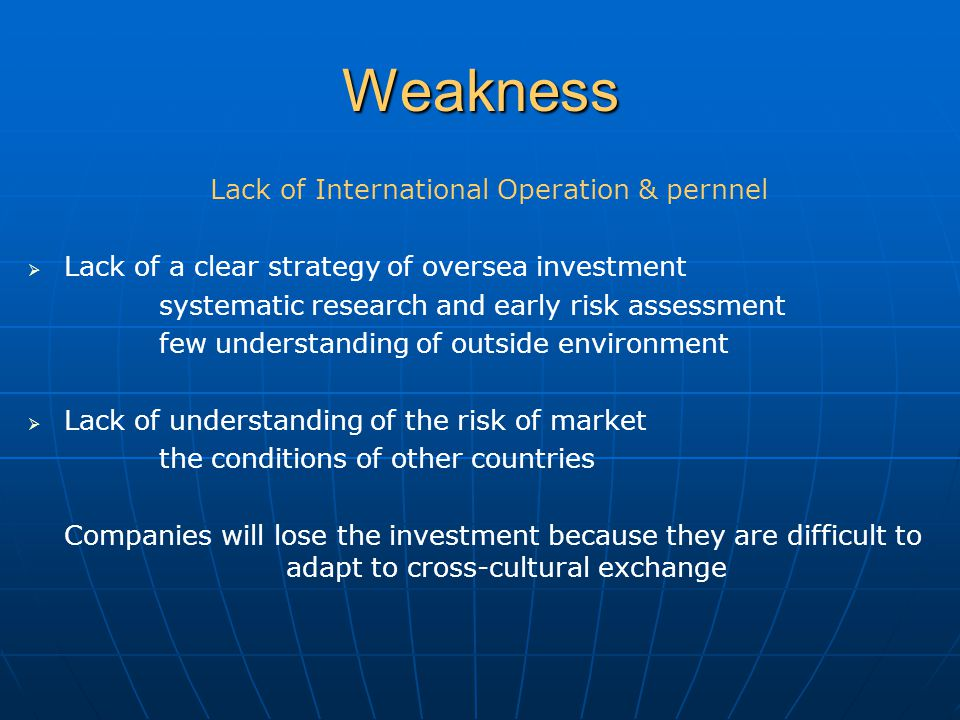 Weakness Lack of International Operation & pernnel   Lack of a clear strategy of oversea investment systematic research and early risk assessment few understanding of outside environment   Lack of understanding of the risk of market the conditions of other countries Companies will lose the investment because they are difficult to adapt to cross-cultural exchange