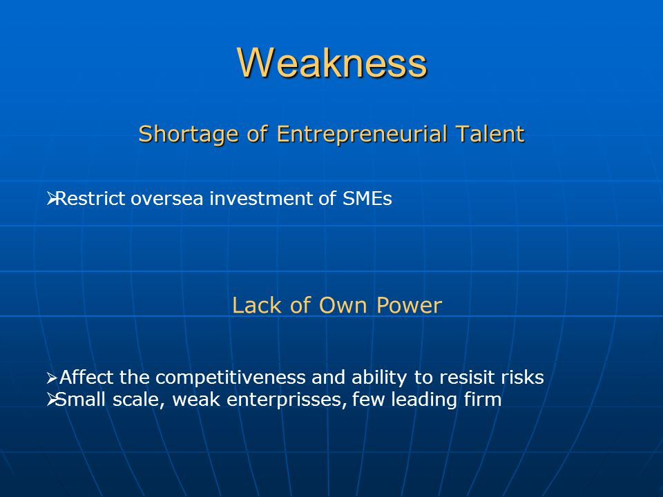 Weakness Shortage of Entrepreneurial Talent  Restrict oversea investment of SMEs Lack of Own Power  Affect the competitiveness and ability to resisit risks  Small scale, weak enterprisses, few leading firm