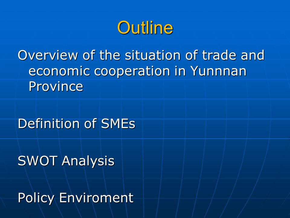 Outline Overview of the situation of trade and economic cooperation in Yunnnan Province Definition of SMEs SWOT Analysis Policy Enviroment