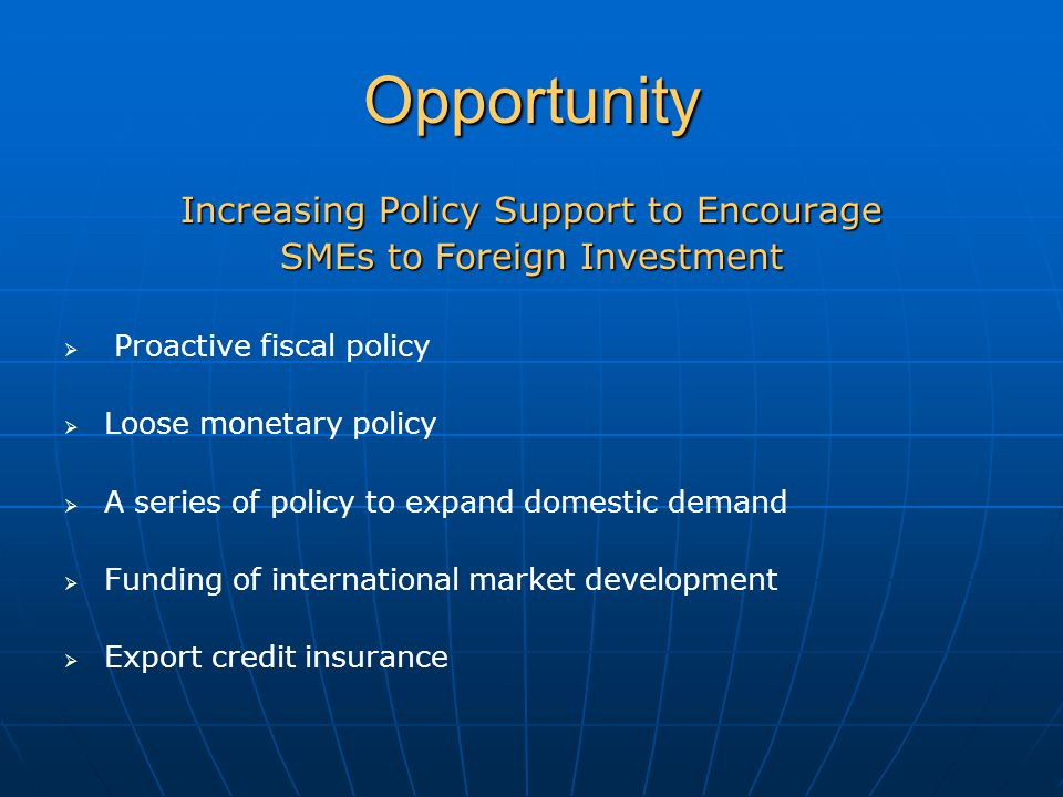 Opportunity Increasing Policy Support to Encourage SMEs to Foreign Investment   Proactive fiscal policy   Loose monetary policy   A series of policy to expand domestic demand   Funding of international market development   Export credit insurance