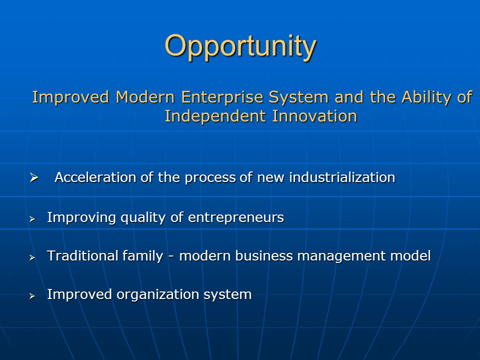 Opportunity Improved Modern Enterprise System and the Ability of Independent Innovation  Acceleration of the process of new industrialization  Improving quality of entrepreneurs  Traditional family - modern business management model  Improved organization system